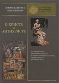О Христе и Антихристе, Святой Ипполит,епископ Римский. Купить книгу